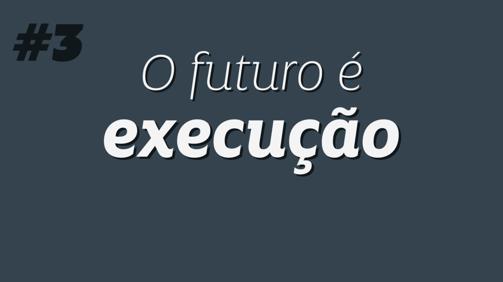 O futuro é execução O futuro é execução #3