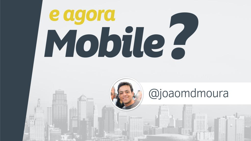 e agora Mobile? @joaomdmoura