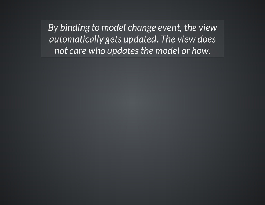 By binding to model change event, the view auto...