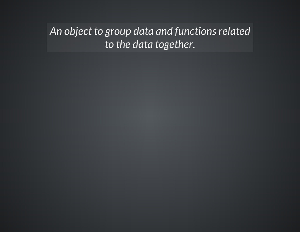 An object to group data and functions related t...