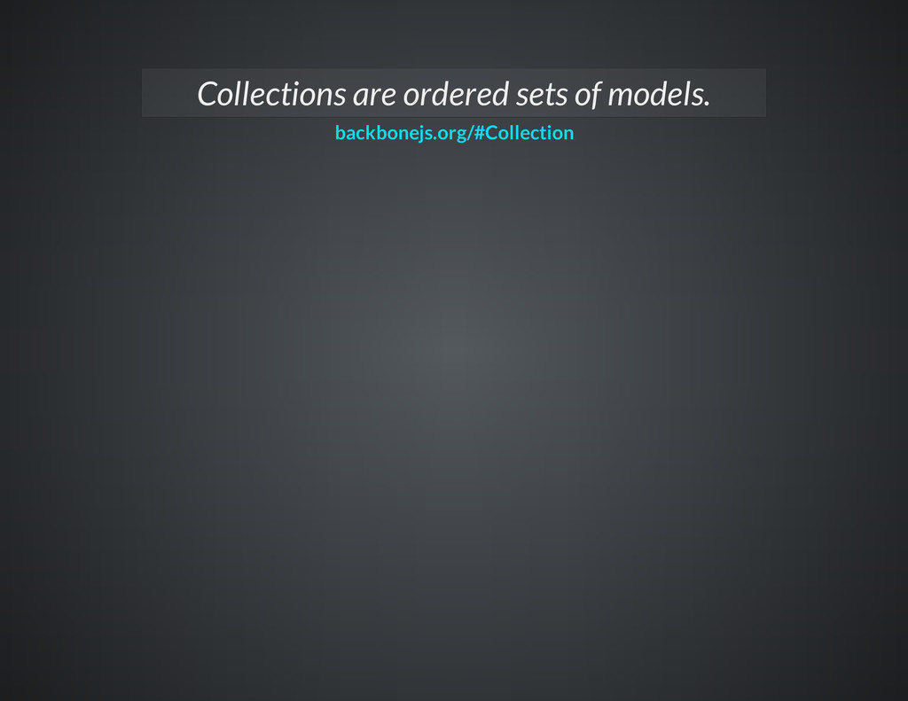 Collections are ordered sets of models. backbon...