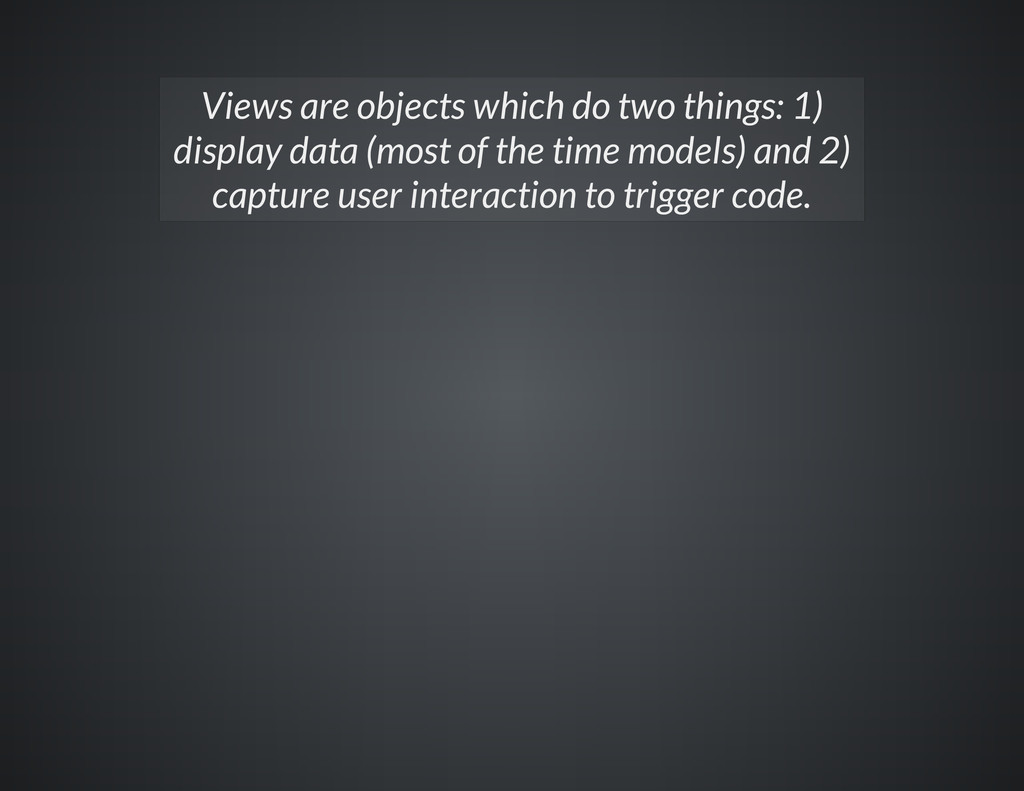 Views are objects which do two things: 1) displ...