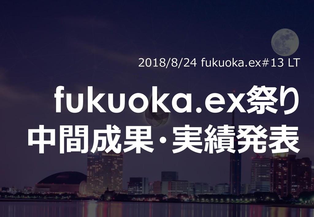 0 2018/8/24 fukuoka.ex#13 LT fukuoka.ex祭り 中間成果・...