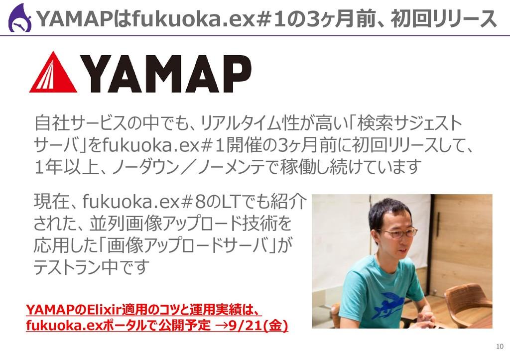 10 YAMAPはfukuoka.ex#1の3ヶ月前、初回リリース 自社サービスの中でも、リア...