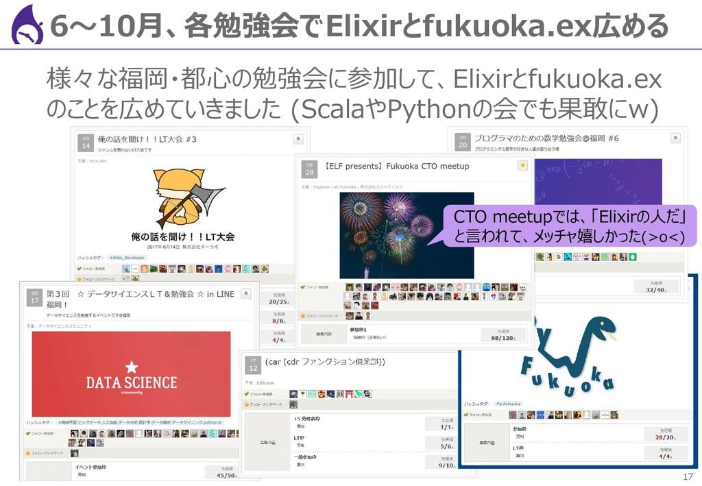 17 6~10月、各勉強会でElixirとfukuoka.ex広める 様々な福岡・都心の勉強会...
