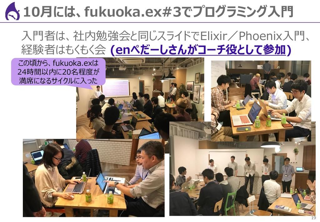 19 10月には、fukuoka.ex#3でプログラミング入門 入門者は、社内勉強会と同じスラ...