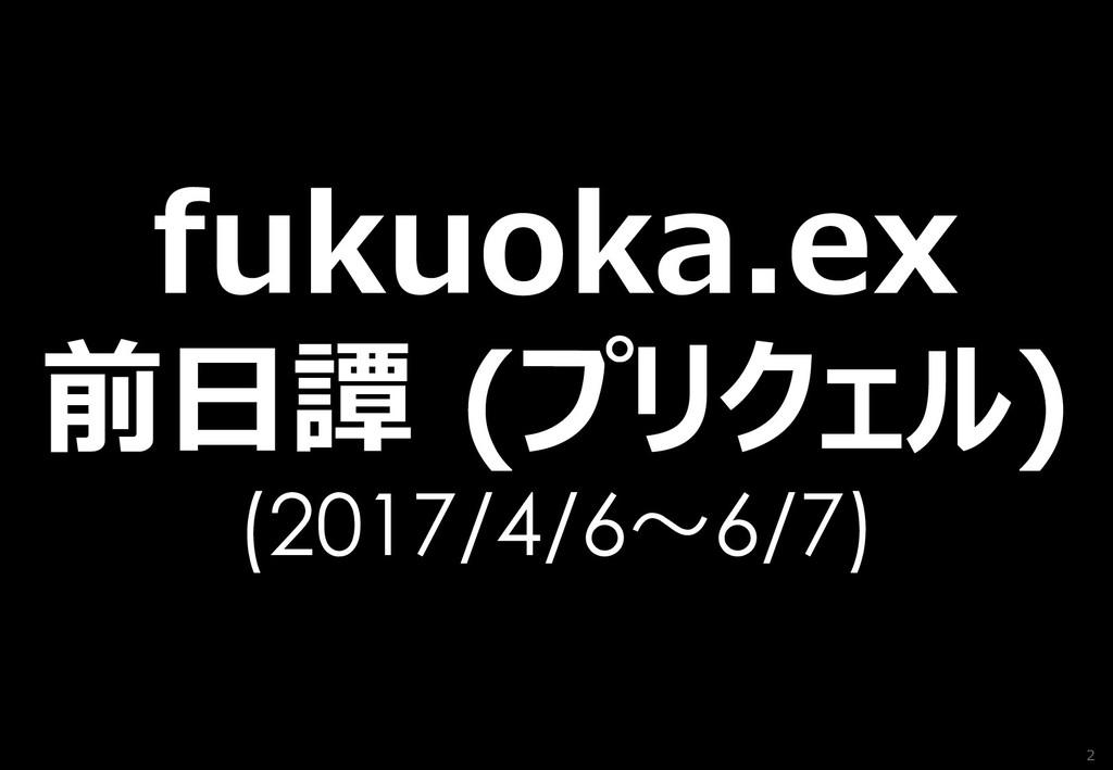 2 fukuoka.ex 前日譚 (プリクェル) (2017/4/6~6/7)