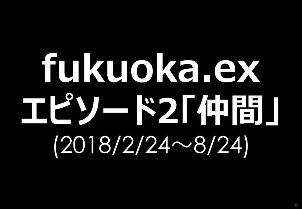 30 fukuoka.ex エピソード2「仲間」 (2018/2/24~8/24)