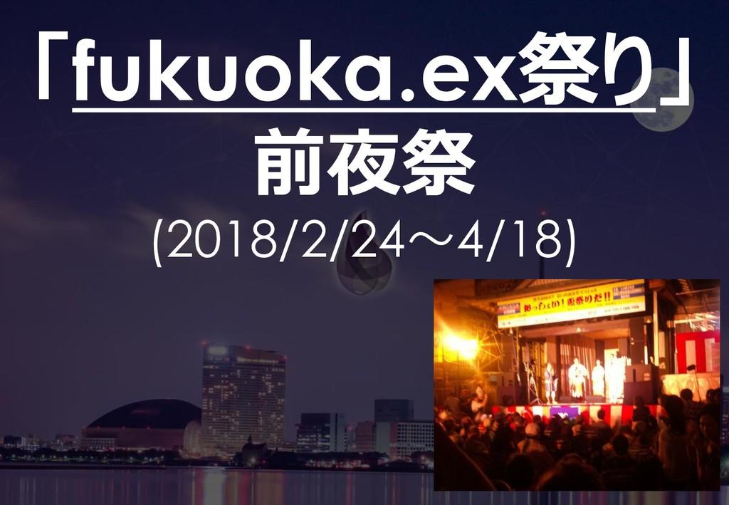 37 「fukuoka.ex祭り」 前夜祭 (2018/2/24~4/18)