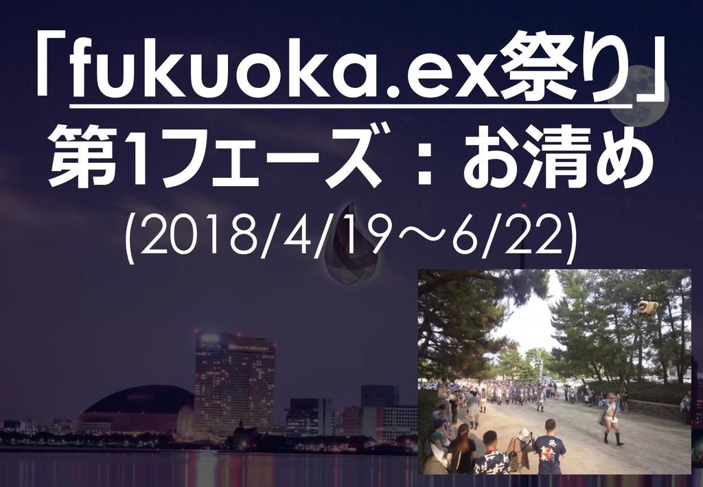 42 「fukuoka.ex祭り」 第1フェーズ:お清め (2018/4/19~6/22)