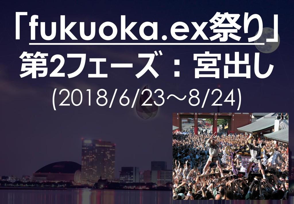 55 「fukuoka.ex祭り」 第2フェーズ:宮出し (2018/6/23~8/24)