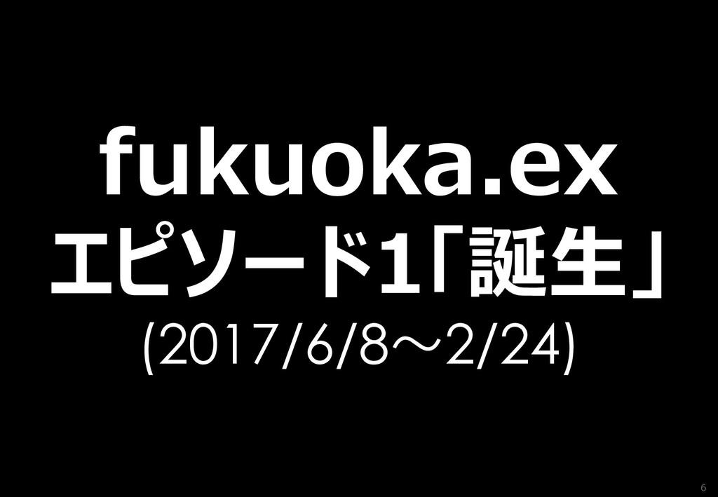 6 fukuoka.ex エピソード1「誕生」 (2017/6/8~2/24)