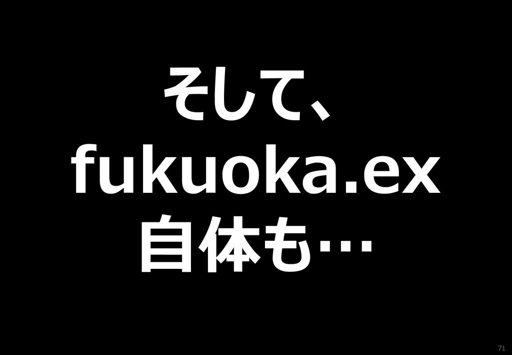 71 そして、 fukuoka.ex 自体も…