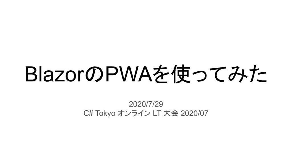 BlazorのPWAを使ってみた 2020/7/29 C# Tokyo オンライン LT 大会...