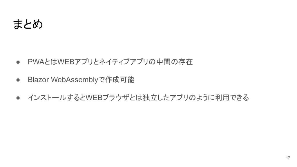 まとめ ● PWAとはWEBアプリとネイティブアプリの中間の存在 ● Blazor WebAs...
