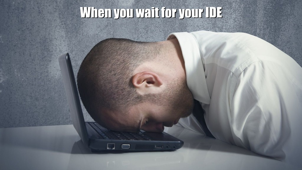 xxxxxxxxxxxx When you wait for your IDE