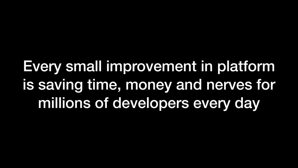 Every small improvement in platform is saving t...