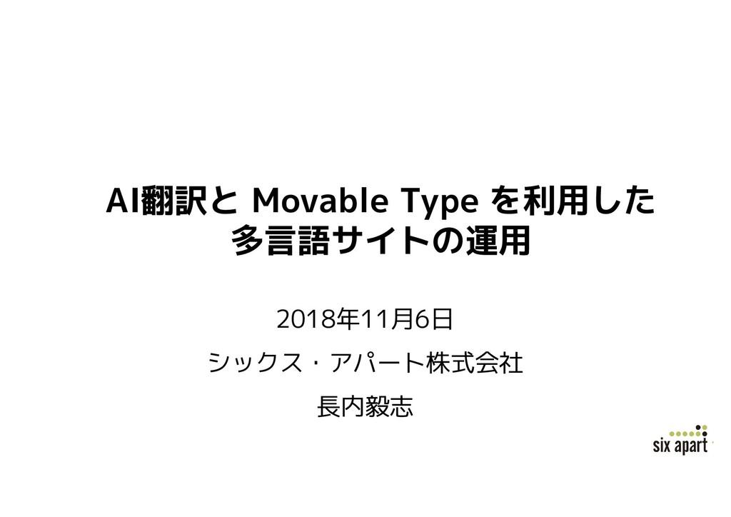 AI翻訳と Movable Type を利用した 多言語サイトの運用 2018年11月6日 シ...
