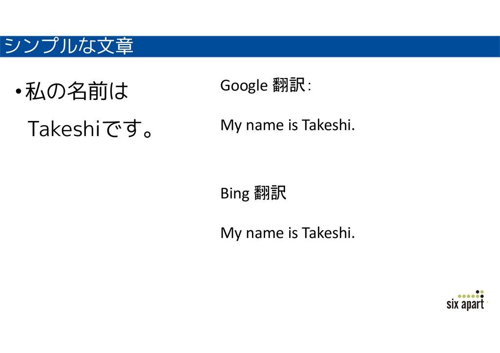 シンプルな文章 •私の名前は Takeshiです。 Bing 翻訳 My name is Ta...