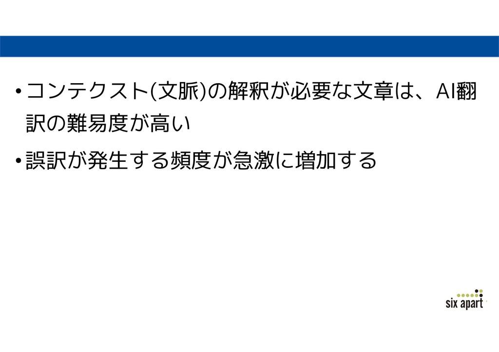 •コンテクスト(文脈)の解釈が必要な文章は、AI翻 訳の難易度が高い •誤訳が発生する頻度が急...