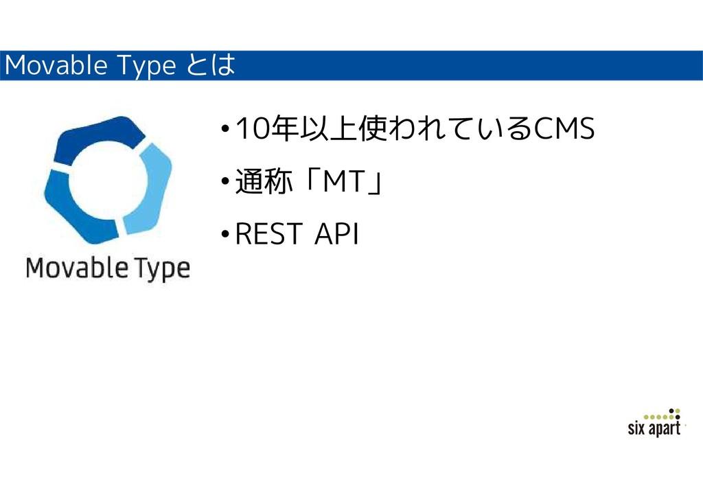 Movable Type とは •10年以上使われているCMS •通称「MT」 •REST A...