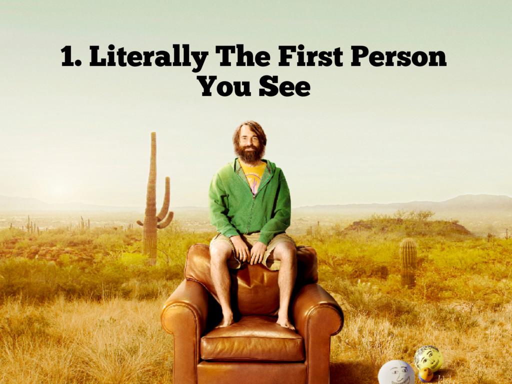 1. Literally The First Person You See