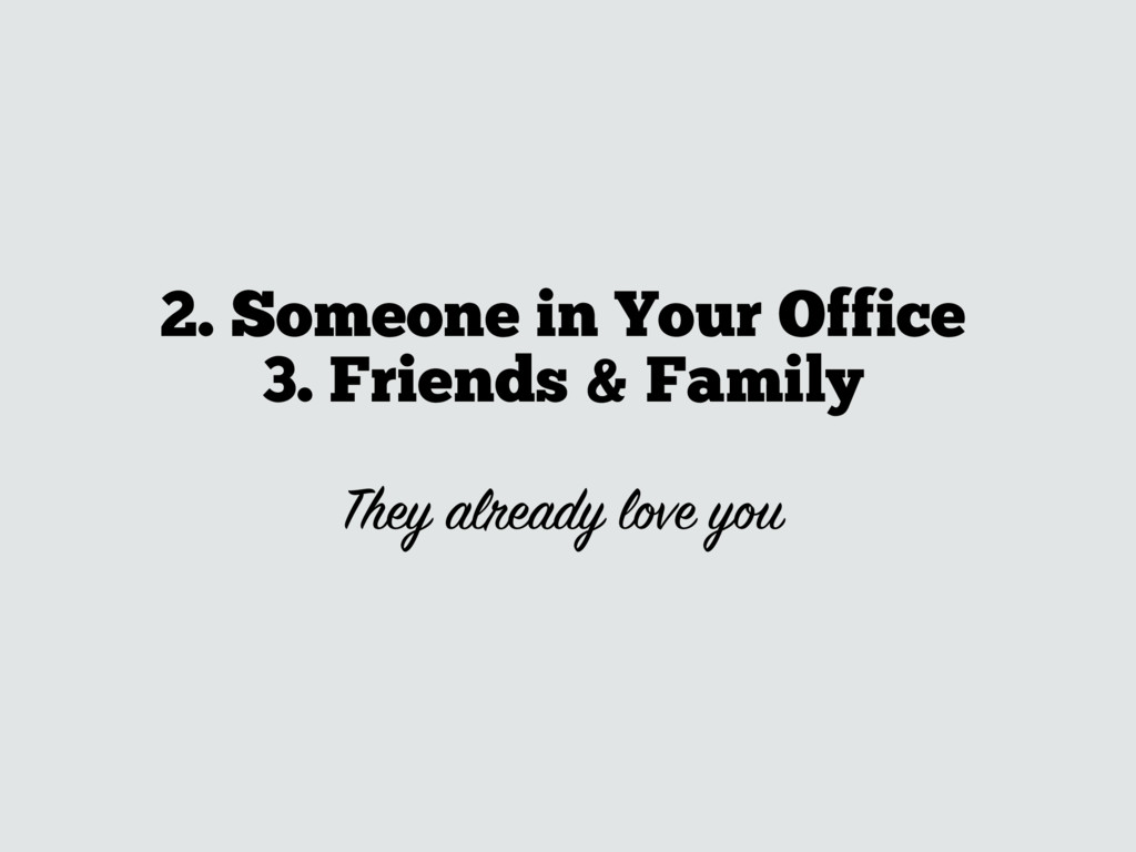 2. Someone in Your Office 3. Friends & Family ...