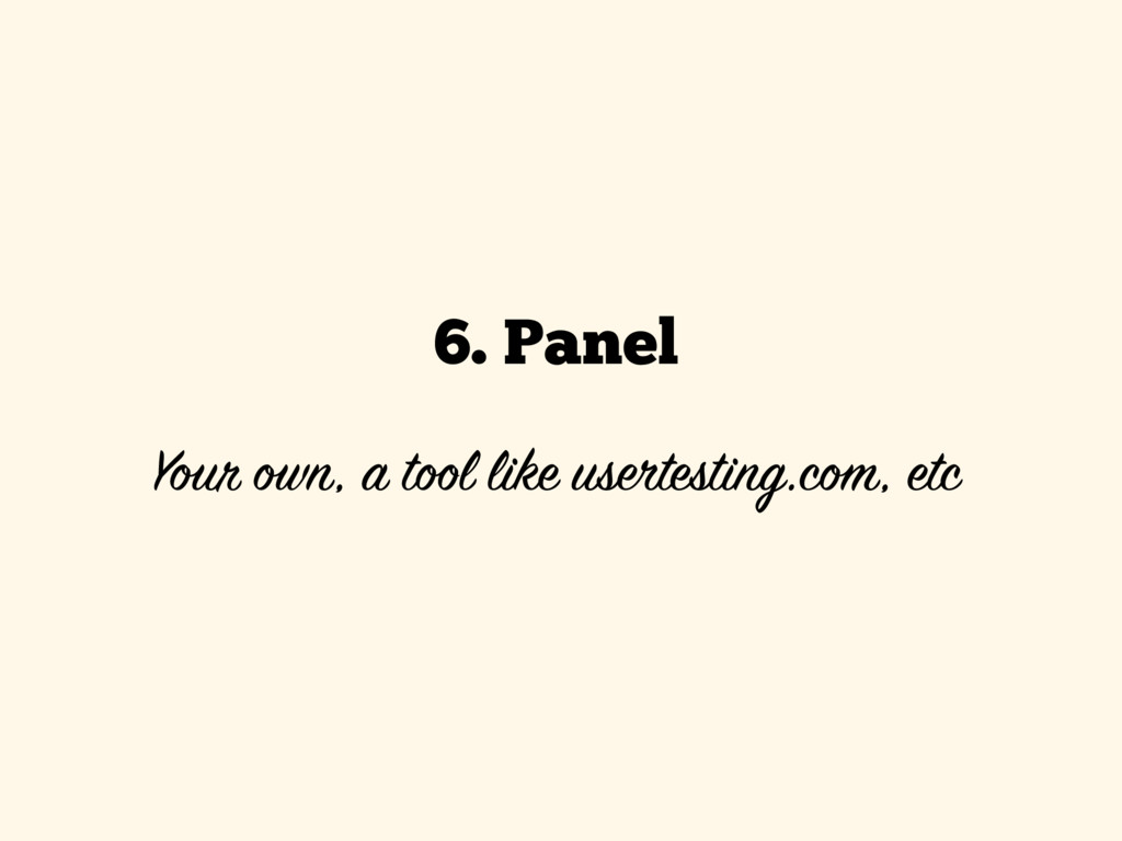 6. Panel  Your own, a tool like usertesting.co...