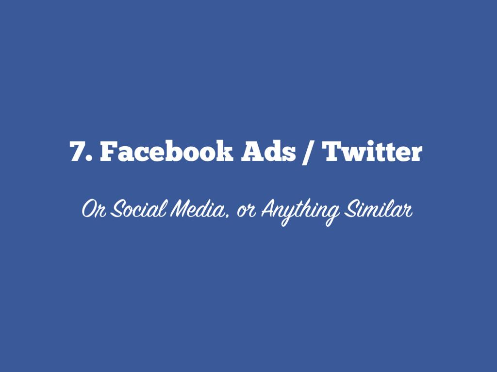 7. Facebook Ads / Twitter  Or Social Media, or...