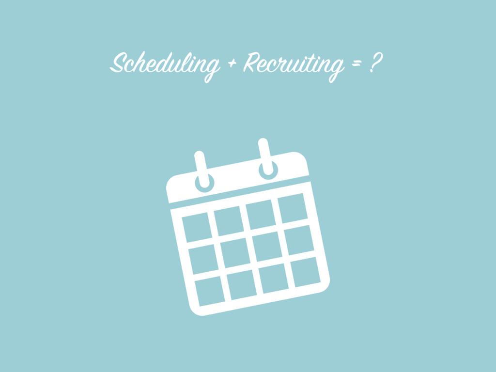Scheduling + Recruiting = ?
