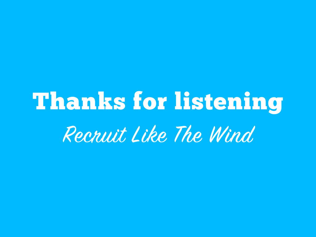 Thanks for listening Recruit Like The Wind
