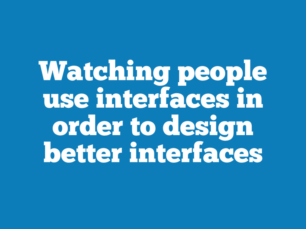 Watching people use interfaces in order to desi...