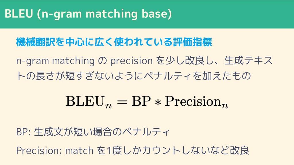 BLEU (n-gram matching base) 機械翻訳を中心に広く使われている評価指...