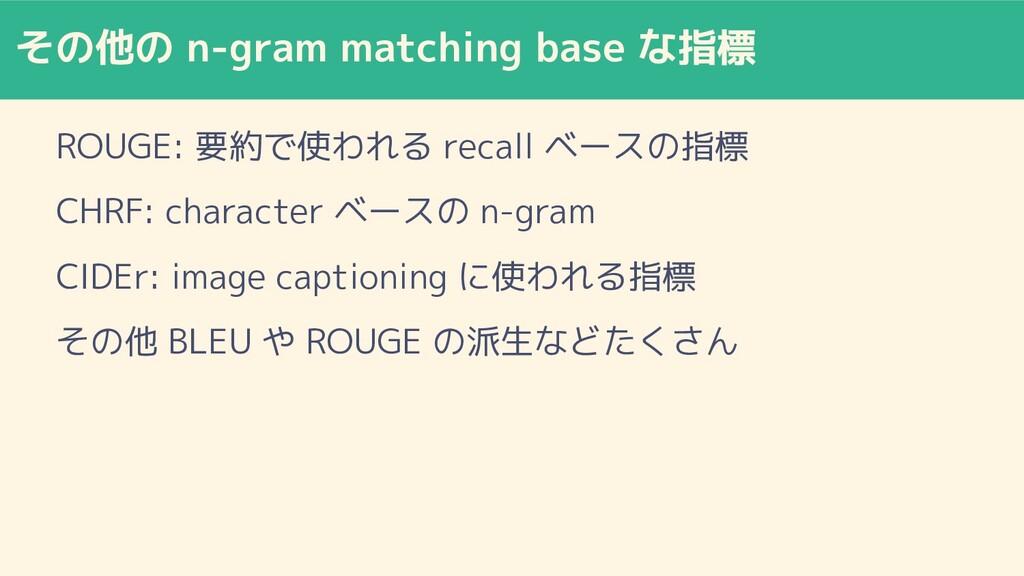 その他の n-gram matching base な指標 ROUGE: 要約で使われる re...