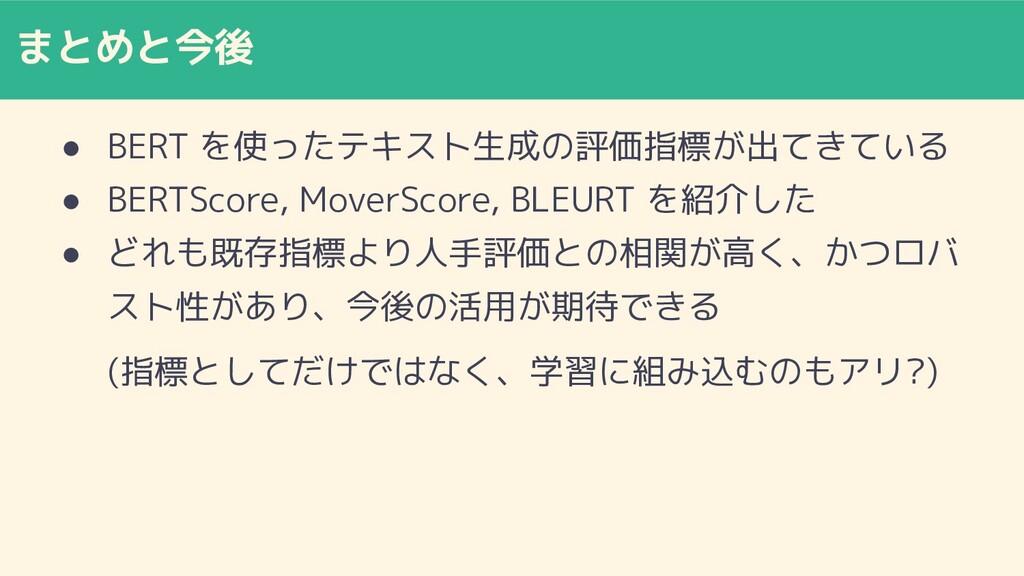 まとめと今後 ● BERT を使ったテキスト生成の評価指標が出てきている ● BERTScor...