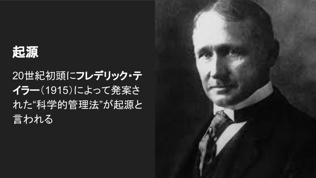 """起源 20世紀初頭にフレデリック・テ イラー(1915)によって発案さ れた""""科学的管理法""""が..."""