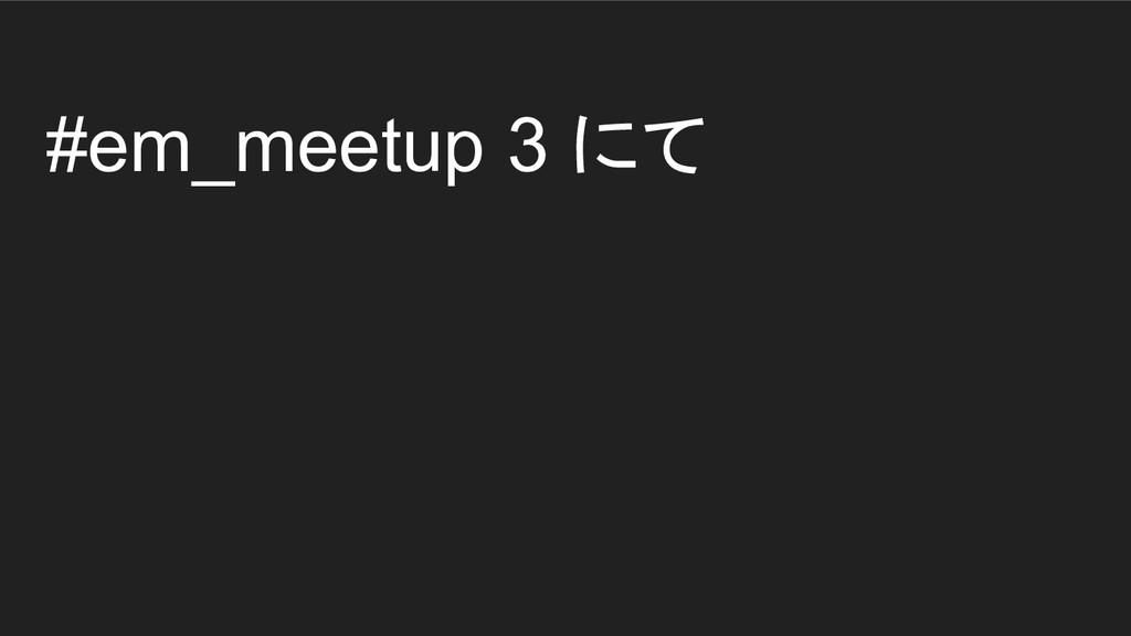#em_meetup 3 にて