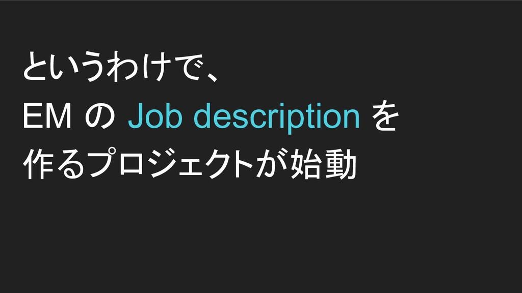 というわけで、 EM の Job description を 作るプロジェクトが始動