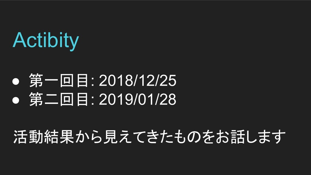 Actibity ● 第一回目: 2018/12/25 ● 第二回目: 2019/01/28 ...