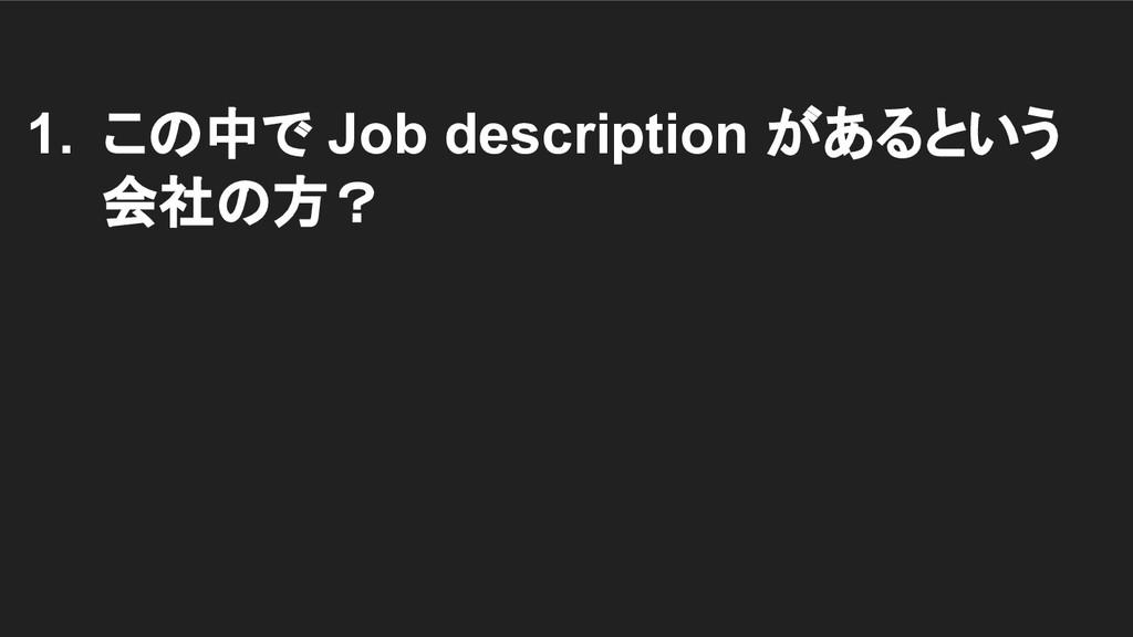 1. この中で Job description があるという 会社の方?