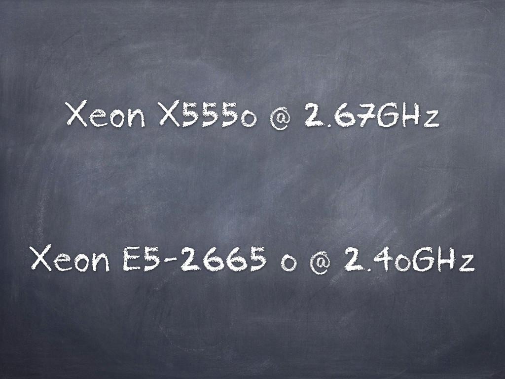 Xeon X5550 @ 2.67GHz Xeon E5-2665 0 @ 2.40GHz