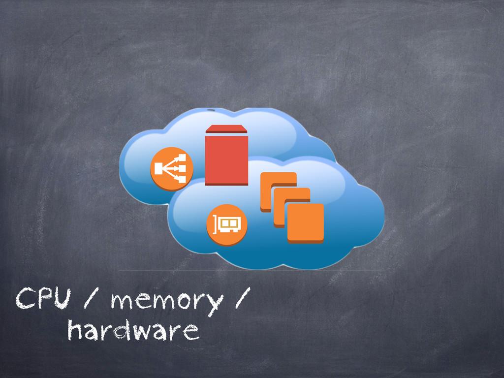 CPU / memory / hardware