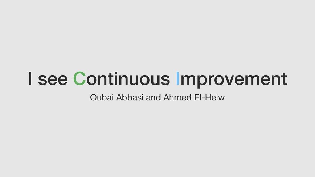 I see Continuous Improvement Oubai Abbasi and A...