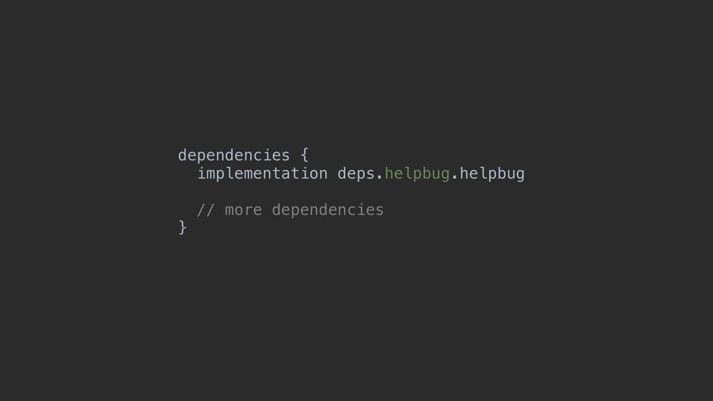 dependencies { implementation deps.helpbug.help...