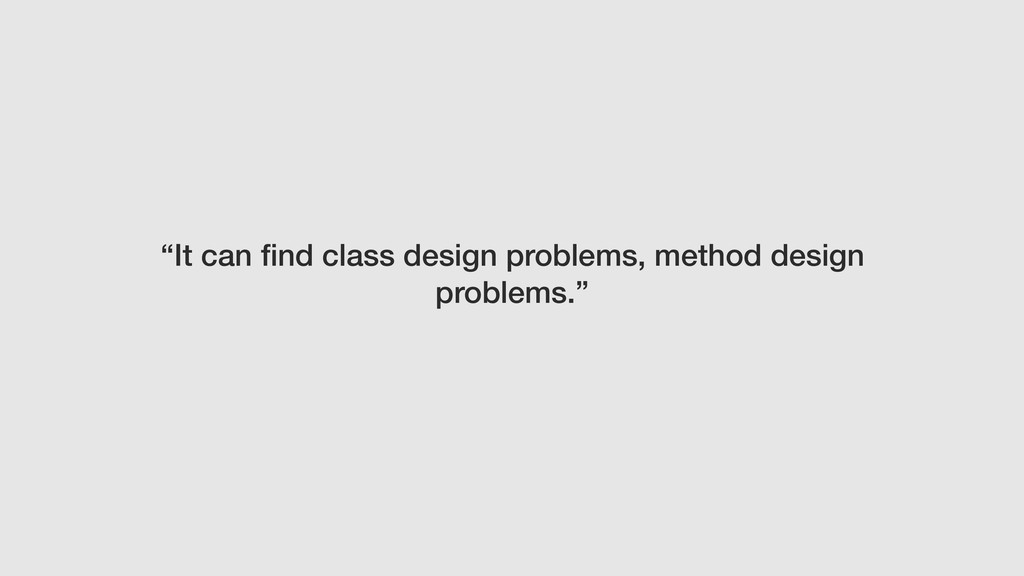 """It can find class design problems, method desig..."