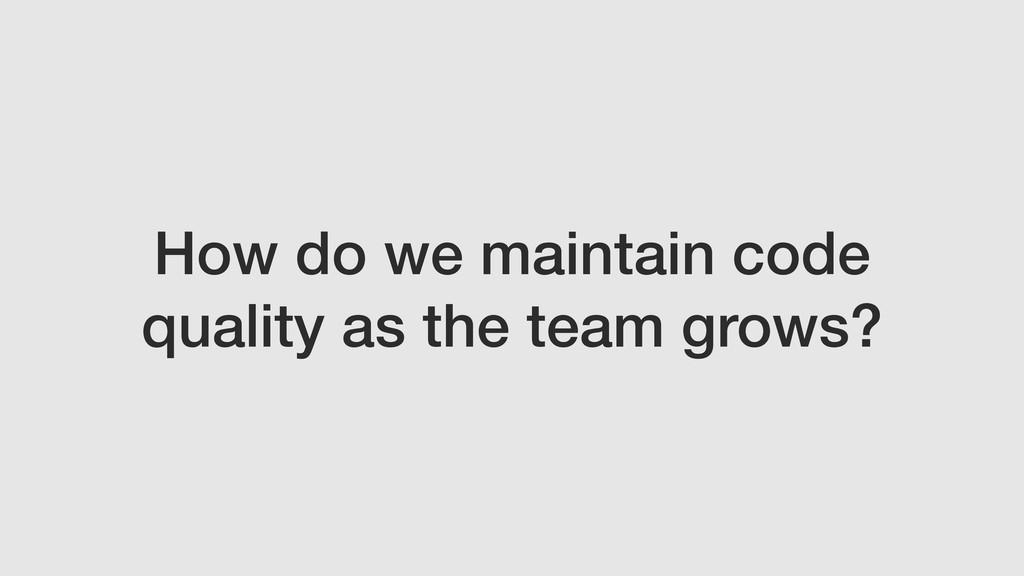 How do we maintain code quality as the team gro...