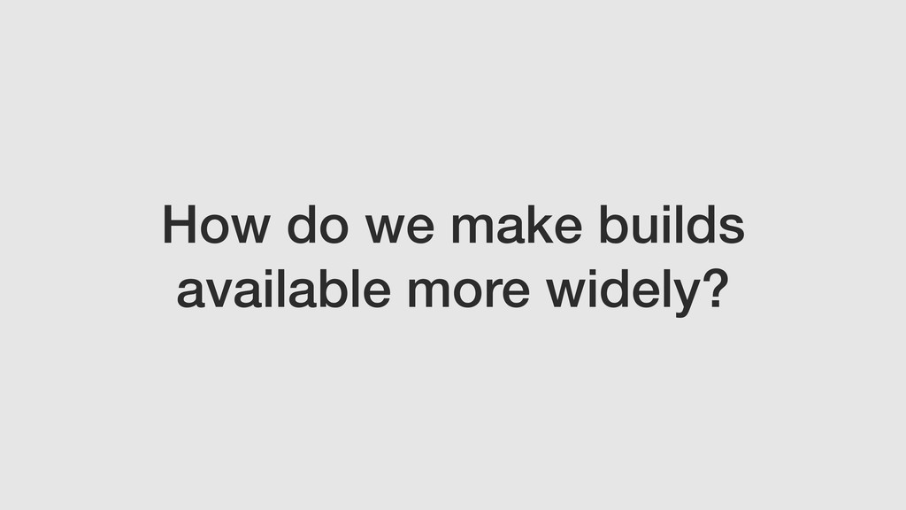 How do we make builds available more widely?