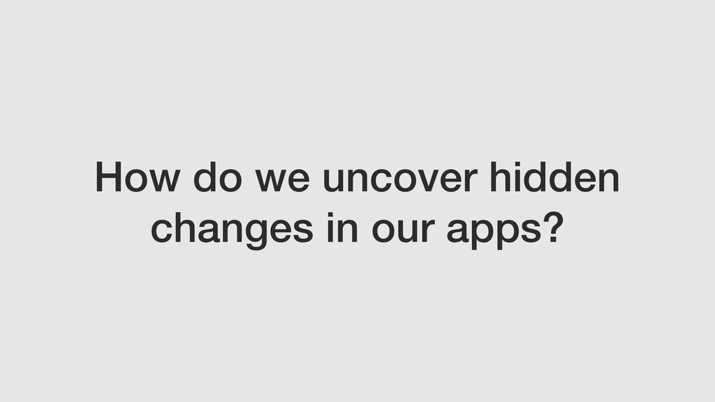 How do we uncover hidden changes in our apps?