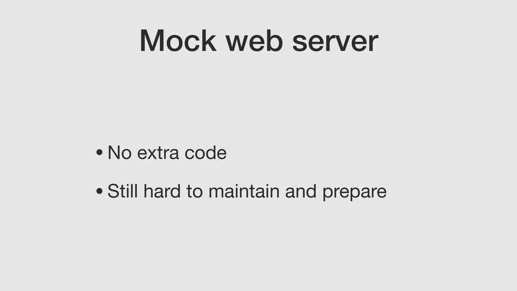 Mock web server •No extra code  •Still hard to ...