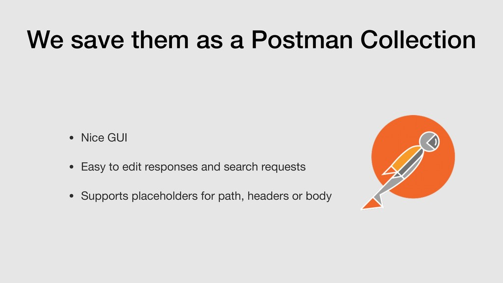 We save them as a Postman Collection • Nice GUI...